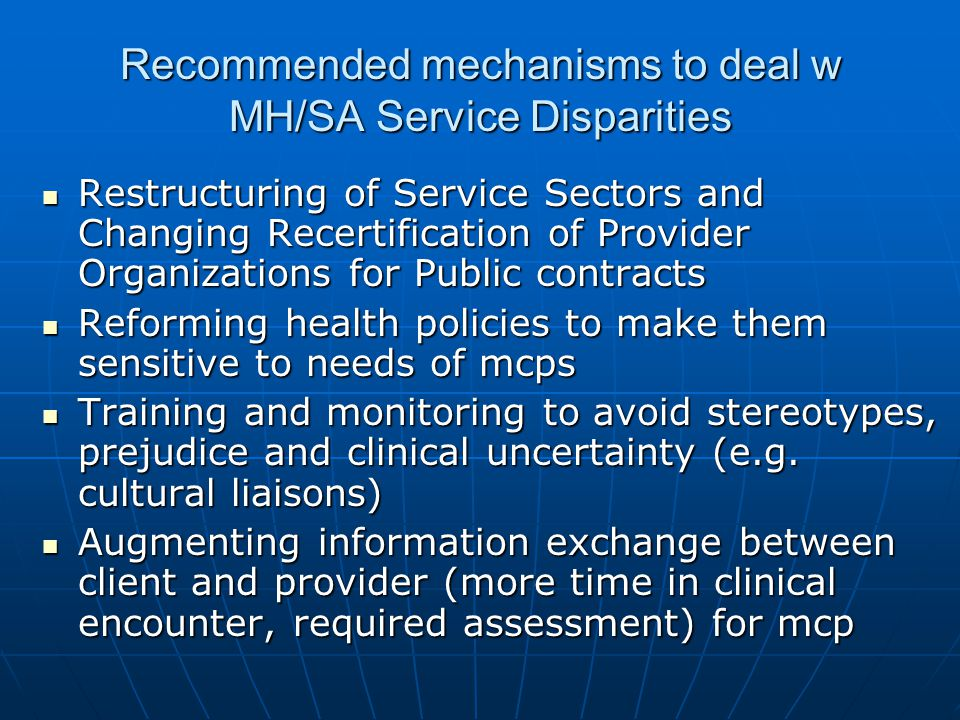 Recommended mechanisms to deal w MH/SA Service Disparities Restructuring of Service Sectors and Changing Recertification of Provider Organizations for Public contracts Restructuring of Service Sectors and Changing Recertification of Provider Organizations for Public contracts Reforming health policies to make them sensitive to needs of mcps Reforming health policies to make them sensitive to needs of mcps Training and monitoring to avoid stereotypes, prejudice and clinical uncertainty (e.g.