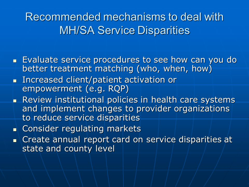 Recommended mechanisms to deal with MH/SA Service Disparities Evaluate service procedures to see how can you do better treatment matching (who, when, how) Evaluate service procedures to see how can you do better treatment matching (who, when, how) Increased client/patient activation or empowerment (e.g.