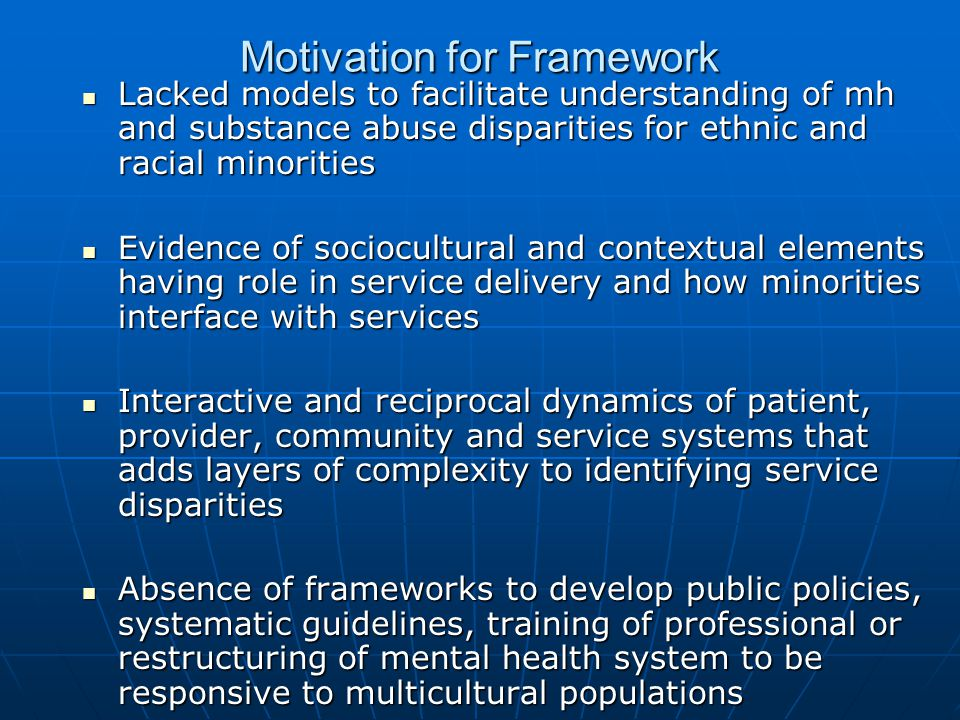 Motivation for Framework Lacked models to facilitate understanding of mh and substance abuse disparities for ethnic and racial minorities Lacked model