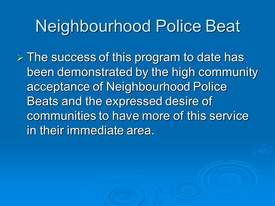 Neighbourhood Police Beat The success of this program to date has been demonstrated by the high community acceptance of Neighbourhood Police Beats and the expressed desire of communities to have more of this service in their immediate area.