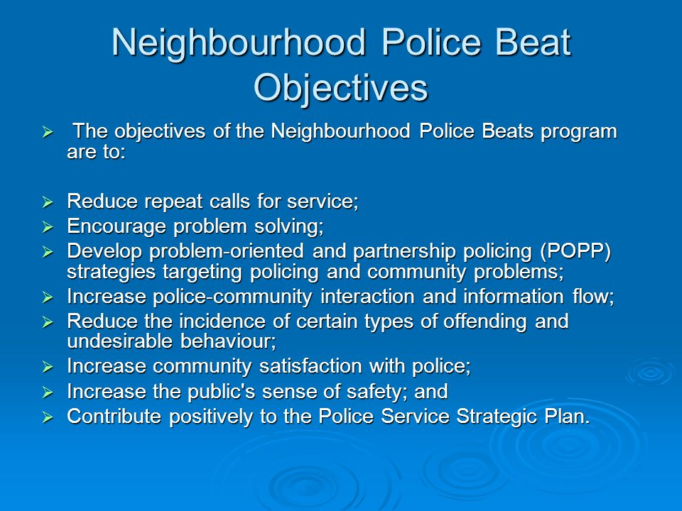 Neighbourhood Police Beat Objectives The objectives of the Neighbourhood Police Beats program are to: The objectives of the Neighbourhood Police Beats program are to: Reduce repeat calls for service; Reduce repeat calls for service; Encourage problem solving; Encourage problem solving; Develop problem-oriented and partnership policing (POPP) strategies targeting policing and community problems; Develop problem-oriented and partnership policing (POPP) strategies targeting policing and community problems; Increase police-community interaction and information flow; Increase police-community interaction and information flow; Reduce the incidence of certain types of offending and undesirable behaviour; Reduce the incidence of certain types of offending and undesirable behaviour; Increase community satisfaction with police; Increase community satisfaction with police; Increase the public s sense of safety; and Increase the public s sense of safety; and Contribute positively to the Police Service Strategic Plan.