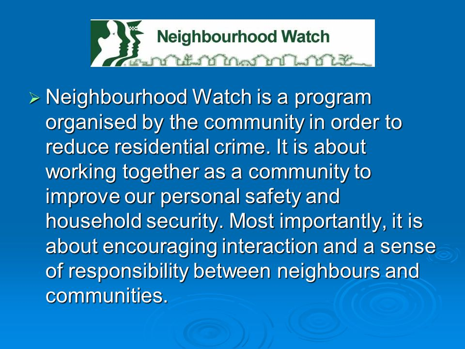 Neighbourhood Watch is a program organised by the community in order to reduce residential crime.
