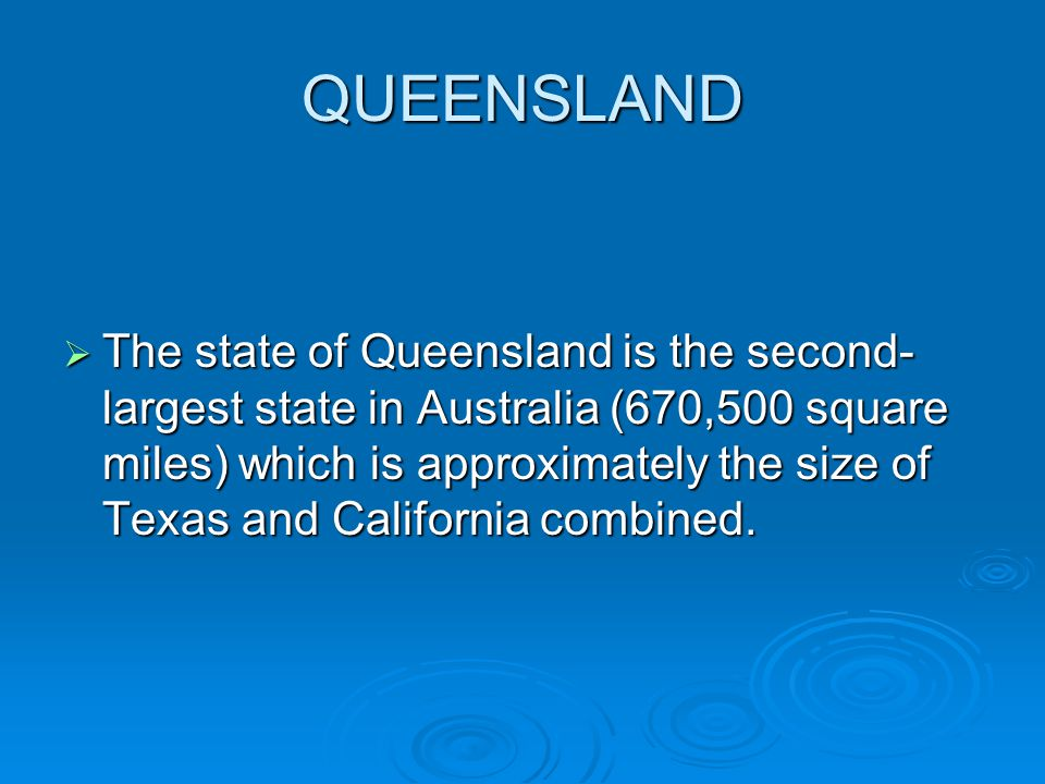 QUEENSLAND The state of Queensland is the second- largest state in Australia (670,500 square miles) which is approximately the size of Texas and California combined.