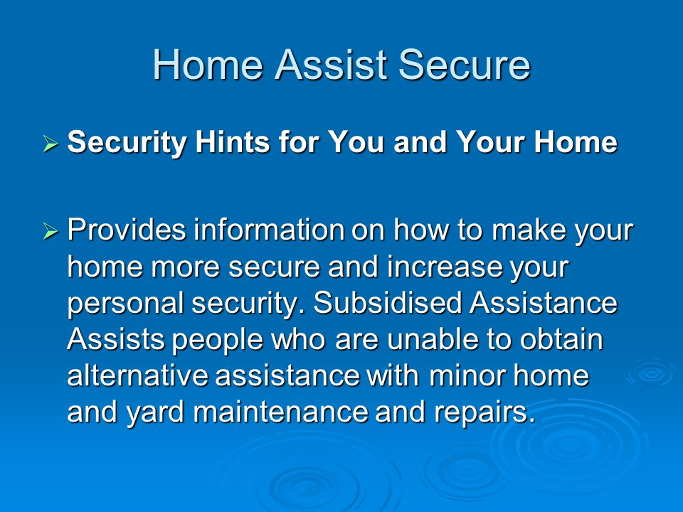Home Assist Secure Security Hints for You and Your Home Security Hints for You and Your Home Provides information on how to make your home more secure and increase your personal security.