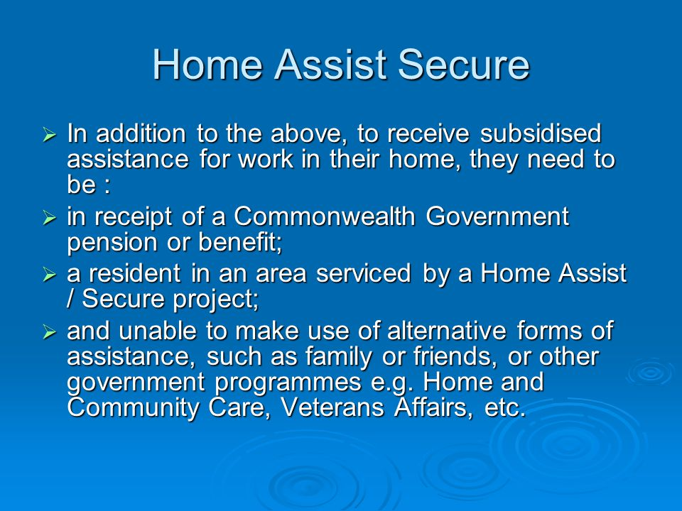 Home Assist Secure In addition to the above, to receive subsidised assistance for work in their home, they need to be : In addition to the above, to receive subsidised assistance for work in their home, they need to be : in receipt of a Commonwealth Government pension or benefit; in receipt of a Commonwealth Government pension or benefit; a resident in an area serviced by a Home Assist / Secure project; a resident in an area serviced by a Home Assist / Secure project; and unable to make use of alternative forms of assistance, such as family or friends, or other government programmes e.g.