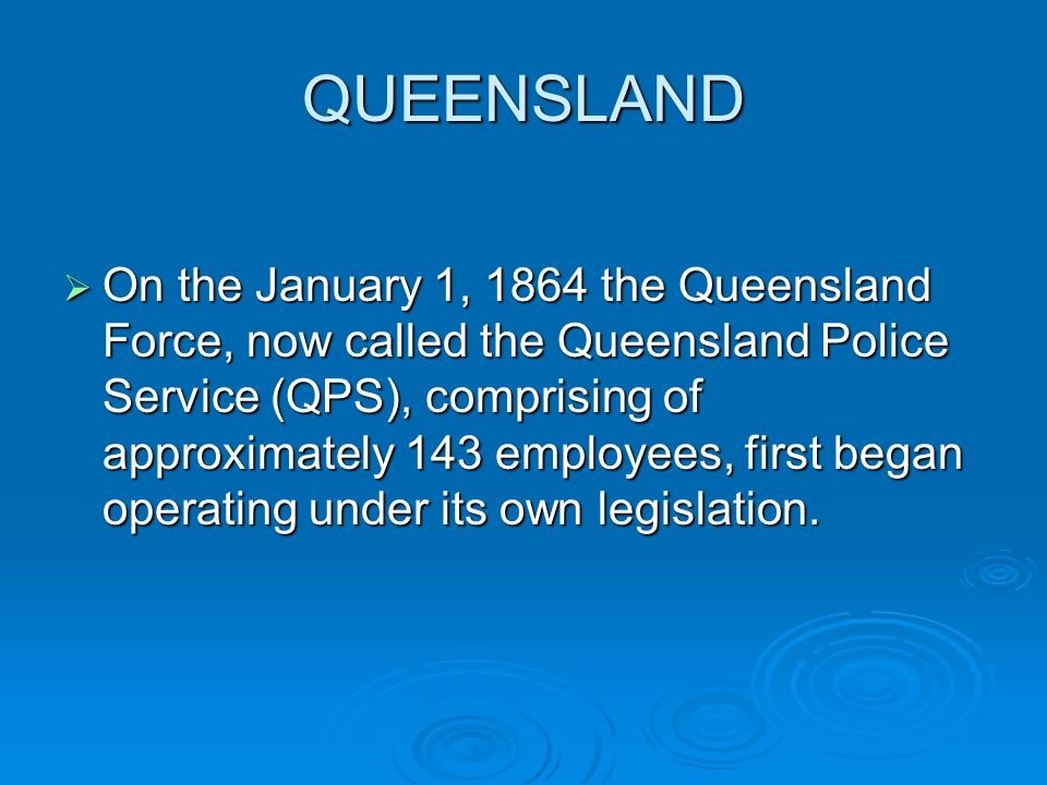 QUEENSLAND On the January 1, 1864 the Queensland Force, now called the Queensland Police Service (QPS), comprising of approximately 143 employees, first began operating under its own legislation.