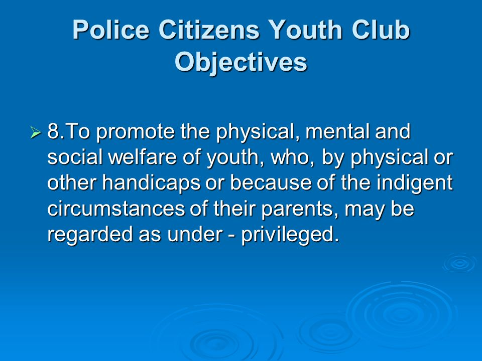 Police Citizens Youth Club Objectives 8.To promote the physical, mental and social welfare of youth, who, by physical or other handicaps or because of the indigent circumstances of their parents, may be regarded as under - privileged.
