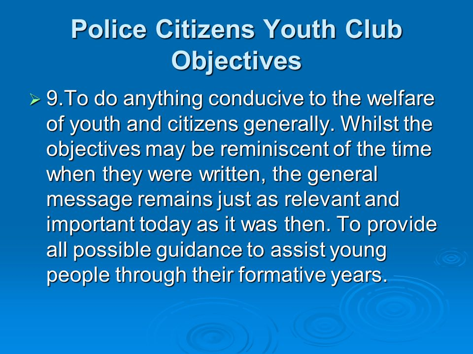 Police Citizens Youth Club Objectives 9.To do anything conducive to the welfare of youth and citizens generally.