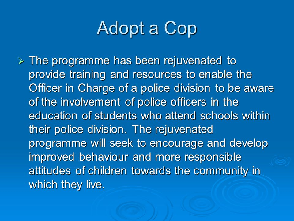 Adopt a Cop The programme has been rejuvenated to provide training and resources to enable the Officer in Charge of a police division to be aware of the involvement of police officers in the education of students who attend schools within their police division.