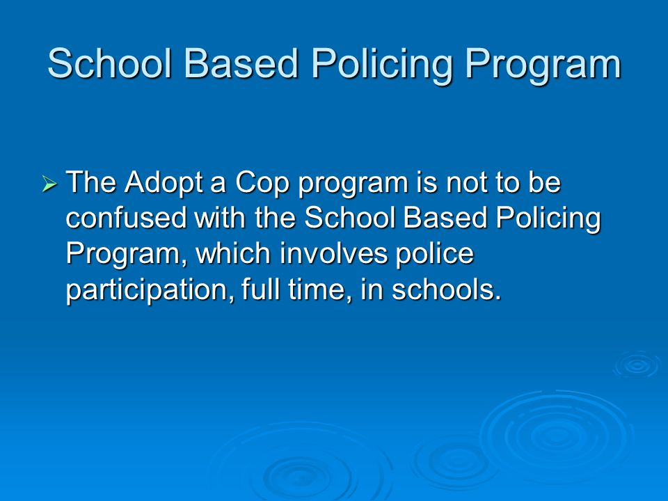 School Based Policing Program The Adopt a Cop program is not to be confused with the School Based Policing Program, which involves police participation, full time, in schools.