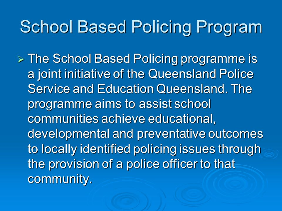School Based Policing Program The School Based Policing programme is a joint initiative of the Queensland Police Service and Education Queensland.