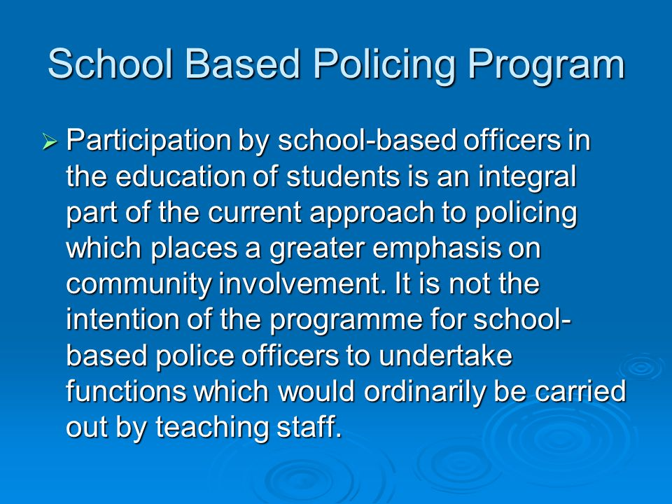 School Based Policing Program Participation by school-based officers in the education of students is an integral part of the current approach to policing which places a greater emphasis on community involvement.