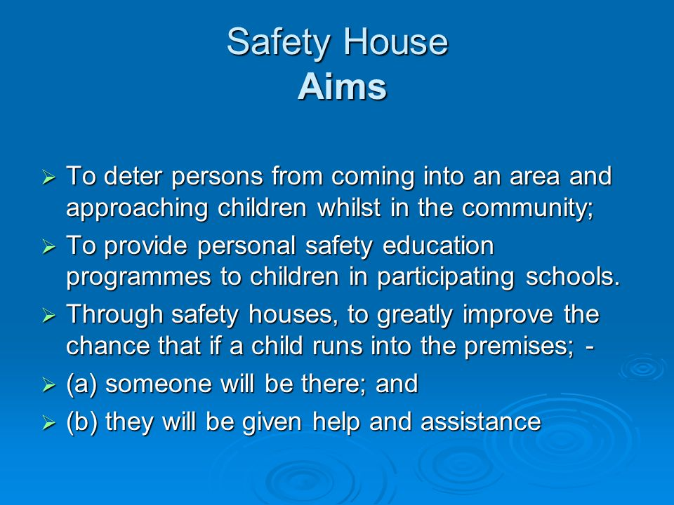 Safety House Aims To deter persons from coming into an area and approaching children whilst in the community; To deter persons from coming into an area and approaching children whilst in the community; To provide personal safety education programmes to children in participating schools.