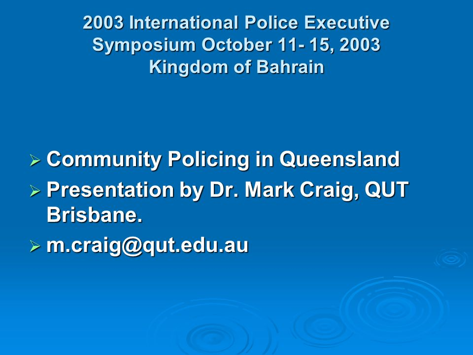 2003 International Police Executive Symposium October , 2003 Kingdom of Bahrain Community Policing in Queensland Community Policing in Queensland Presentation by Dr.