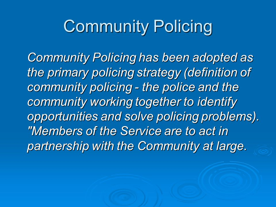 Community Policing Community Policing has been adopted as the primary policing strategy (definition of community policing - the police and the community working together to identify opportunities and solve policing problems).