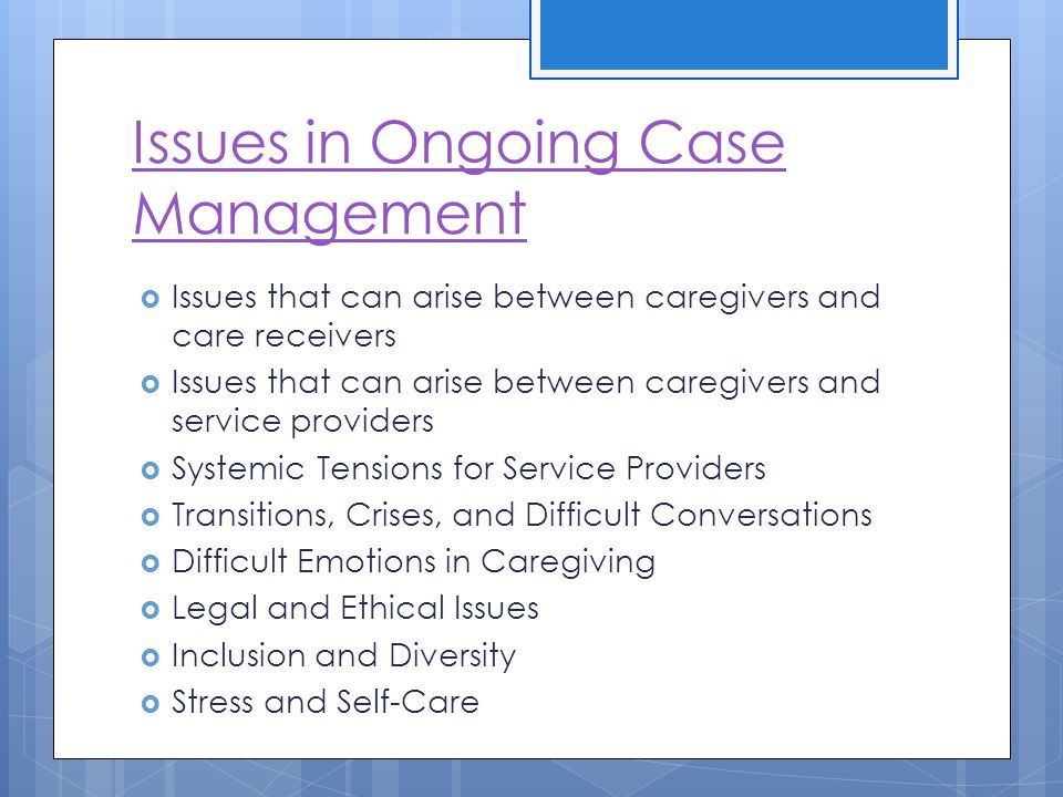 Issues in Ongoing Case Management Issues that can arise between caregivers and care receivers Issues that can arise between caregivers and service providers Systemic Tensions for Service Providers Transitions, Crises, and Difficult Conversations Difficult Emotions in Caregiving Legal and Ethical Issues Inclusion and Diversity Stress and Self-Care
