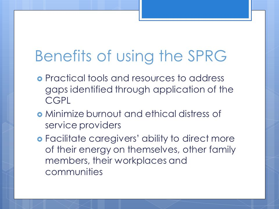 Benefits of using the SPRG Practical tools and resources to address gaps identified through application of the CGPL Minimize burnout and ethical distress of service providers Facilitate caregivers ability to direct more of their energy on themselves, other family members, their workplaces and communities