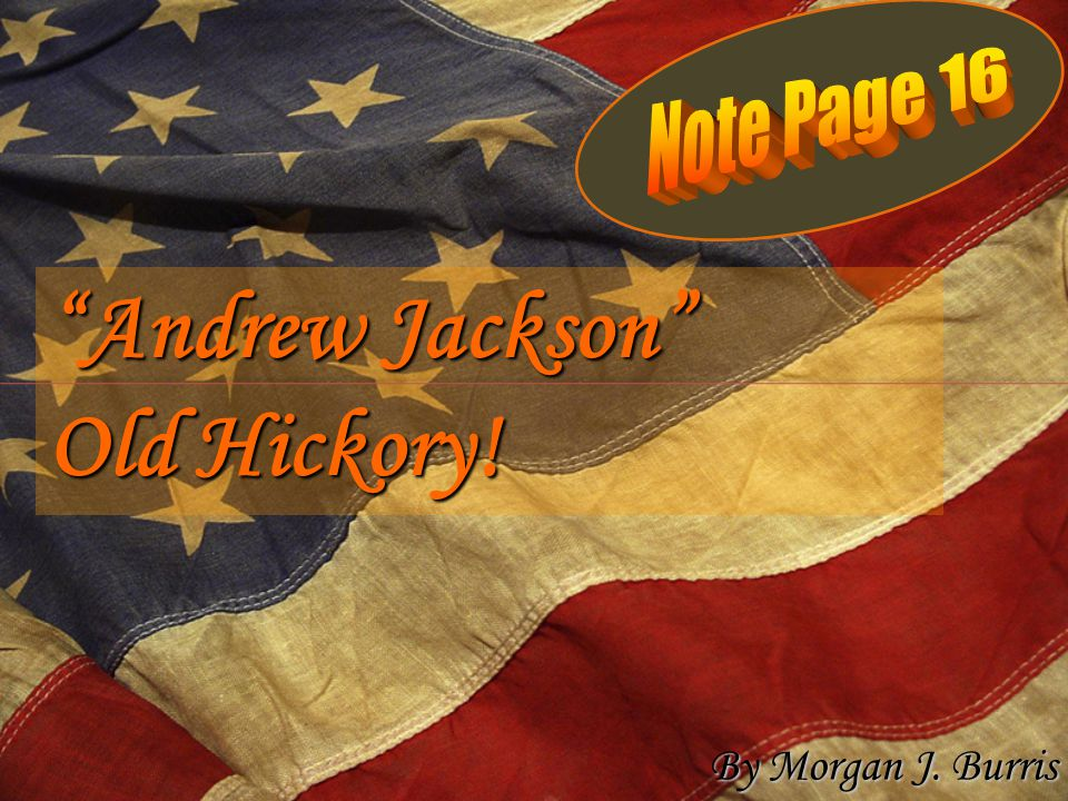 Andrew Jackson Old Hickory! By Morgan J. Burris
