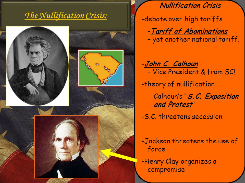 Nullification Crisis -debate over high tariffs -Tariff of Abominations – yet another national tariff. -John C. Calhoun – Vice President & from SC! -th