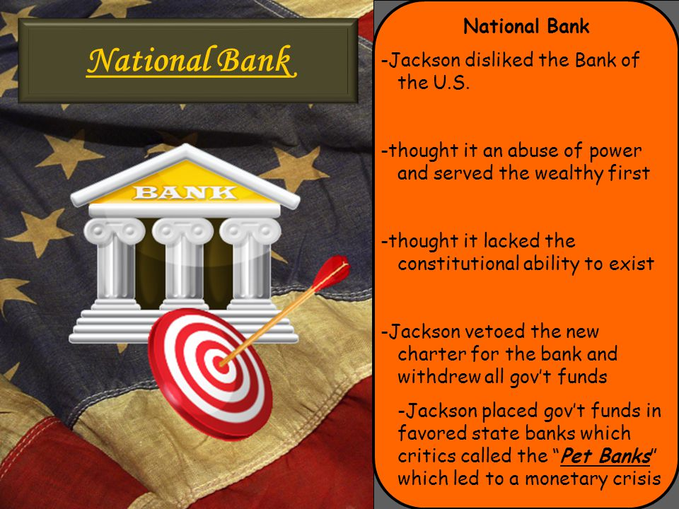 National Bank -Jackson disliked the Bank of the U.S. -thought it an abuse of power and served the wealthy first -thought it lacked the constitutional