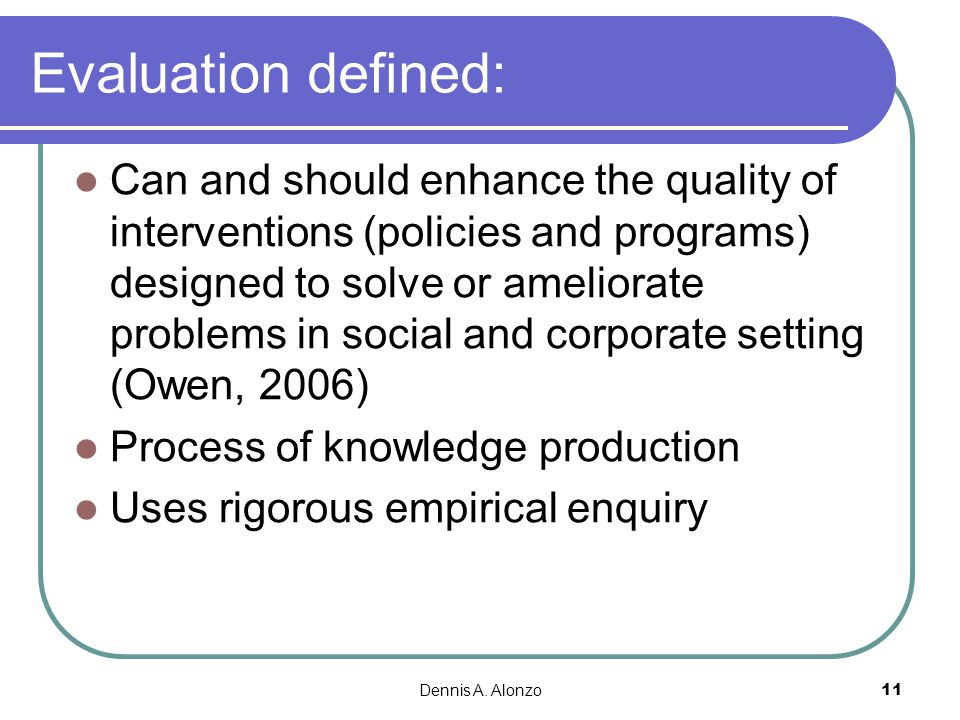 Dennis A. Alonzo 11 Evaluation defined: Can and should enhance the quality of interventions (policies and programs) designed to solve or ameliorate pr
