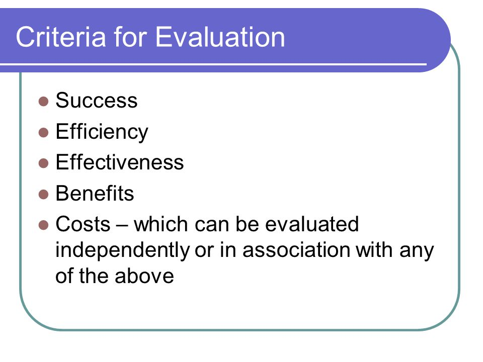 Criteria for Evaluation Success Efficiency Effectiveness Benefits Costs – which can be evaluated independently or in association with any of the above