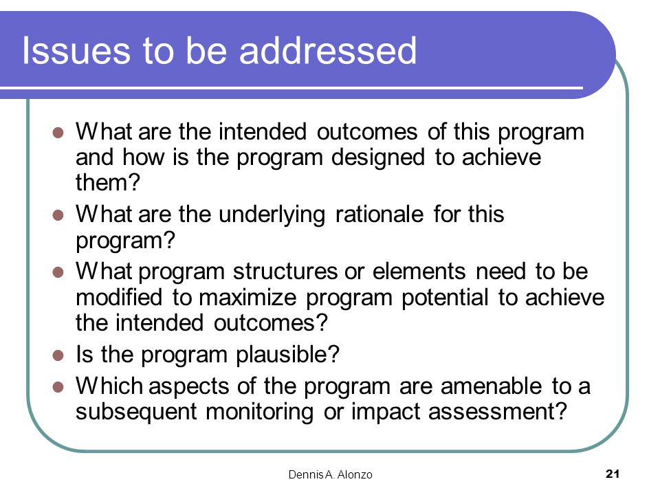 Dennis A. Alonzo 21 Issues to be addressed What are the intended outcomes of this program and how is the program designed to achieve them? What are th