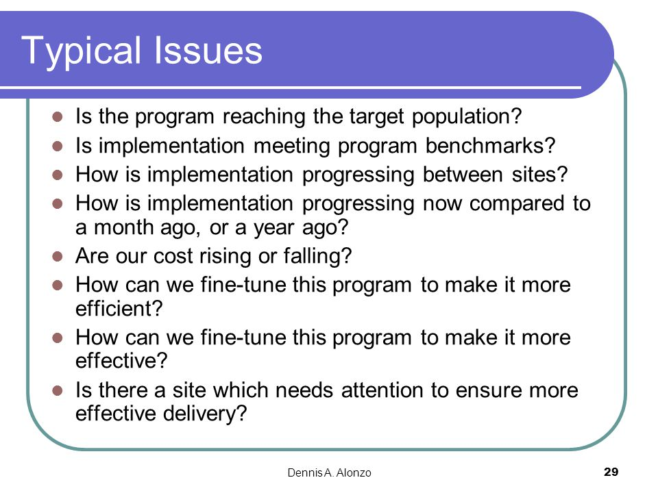 Dennis A. Alonzo 29 Typical Issues Is the program reaching the target population? Is implementation meeting program benchmarks? How is implementation