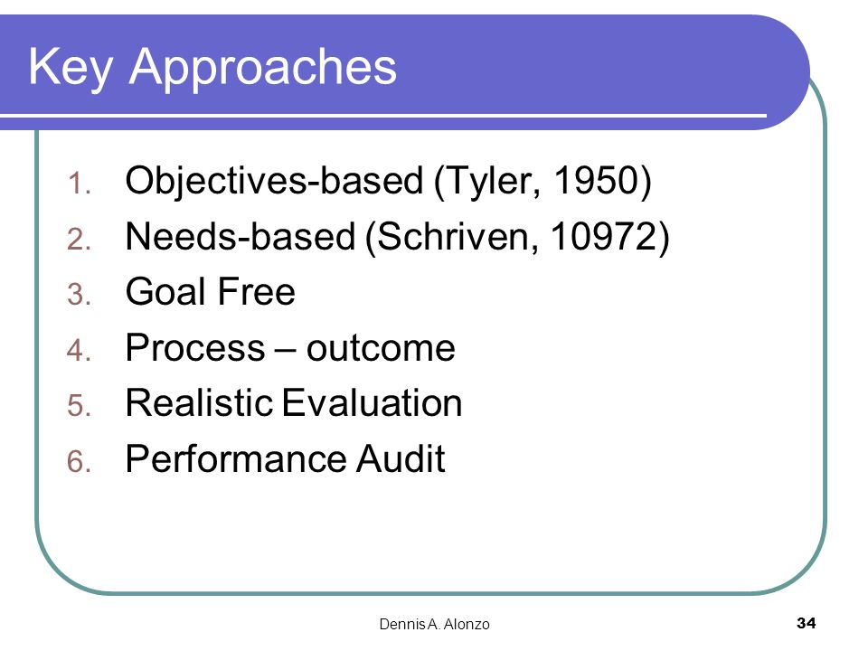 Dennis A. Alonzo 34 Key Approaches 1. Objectives-based (Tyler, 1950) 2. Needs-based (Schriven, 10972) 3. Goal Free 4. Process – outcome 5. Realistic E