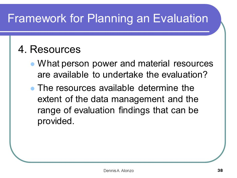 Dennis A. Alonzo 38 Framework for Planning an Evaluation 4. Resources What person power and material resources are available to undertake the evaluati