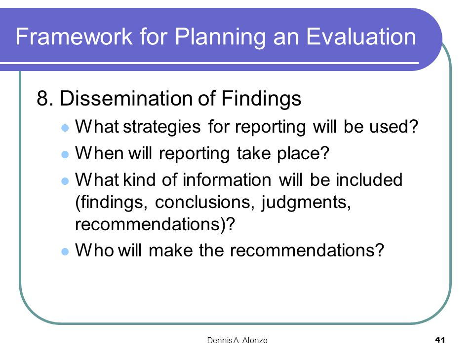 Dennis A. Alonzo 41 Framework for Planning an Evaluation 8. Dissemination of Findings What strategies for reporting will be used? When will reporting