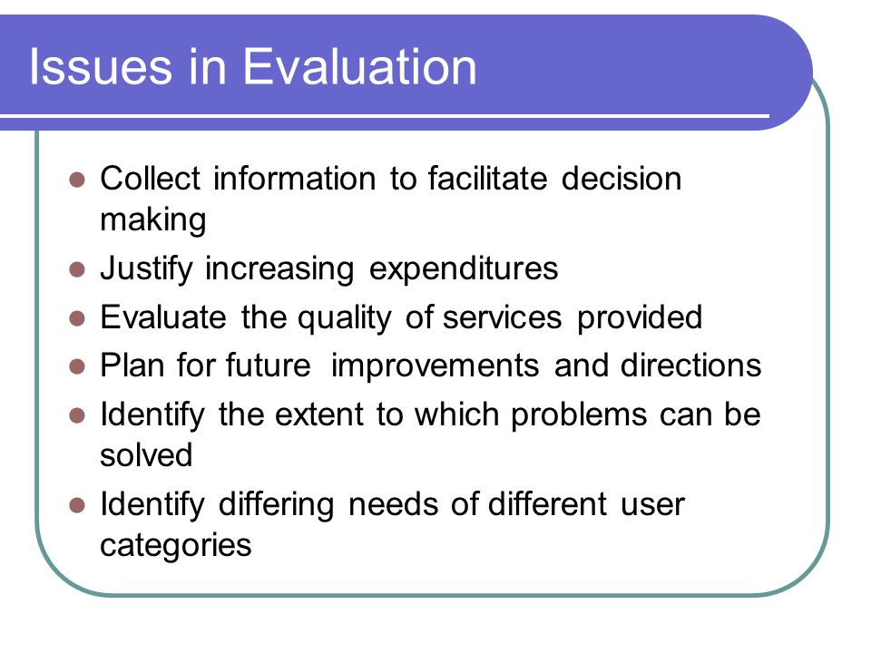 Issues in Evaluation Collect information to facilitate decision making Justify increasing expenditures Evaluate the quality of services provided Plan