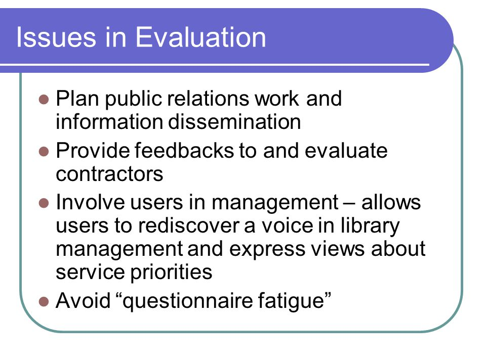 Issues in Evaluation Plan public relations work and information dissemination Provide feedbacks to and evaluate contractors Involve users in managemen