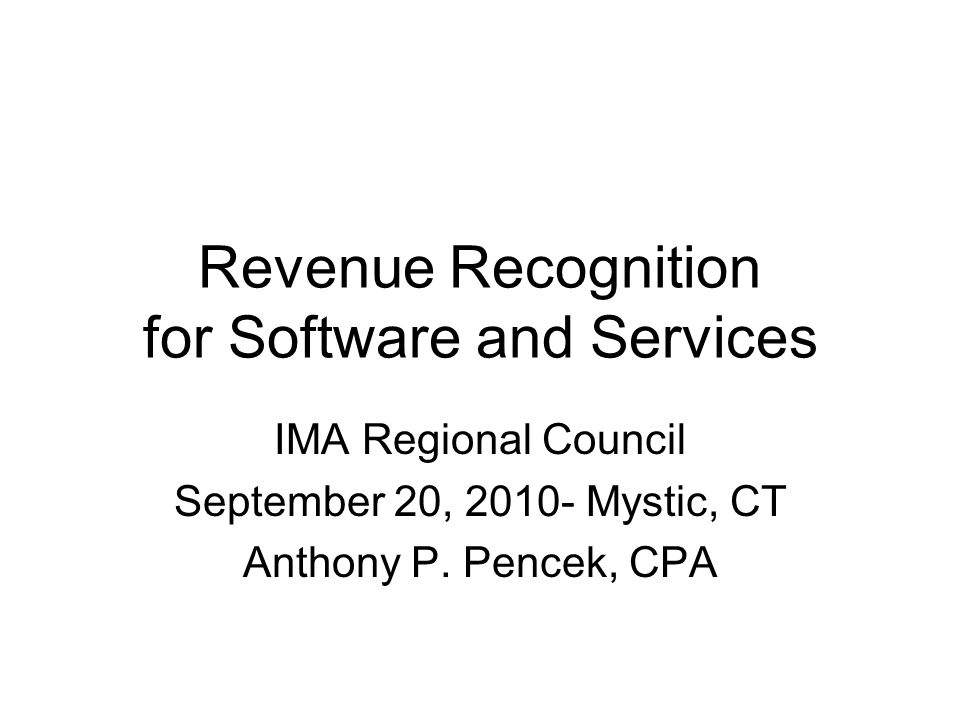 Revenue Recognition for Software and Services IMA Regional Council September 20, 2010- Mystic, CT Anthony P.