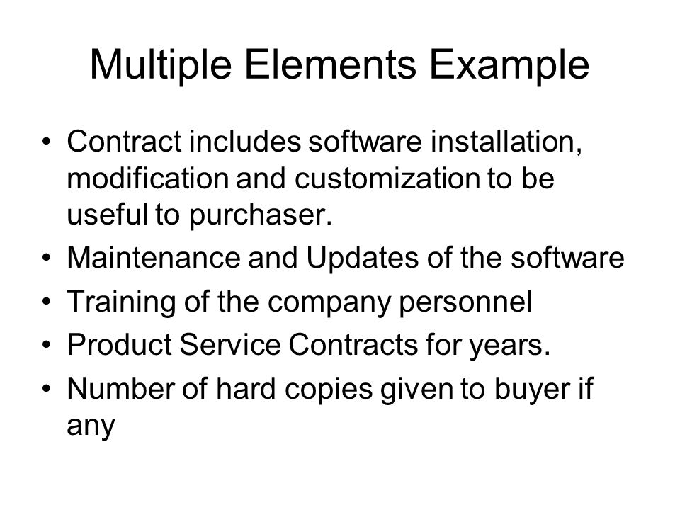 Multiple Elements Example Contract includes software installation, modification and customization to be useful to purchaser. Maintenance and Updates o