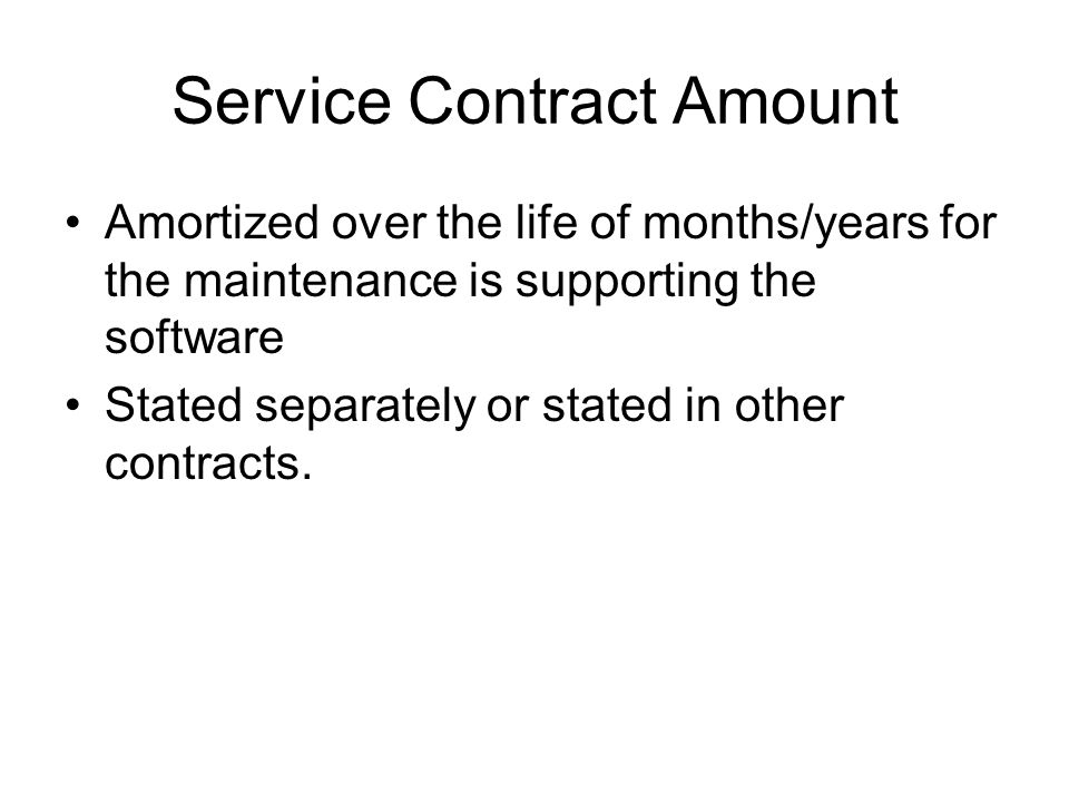 Service Contract Amount Amortized over the life of months/years for the maintenance is supporting the software Stated separately or stated in other contracts.