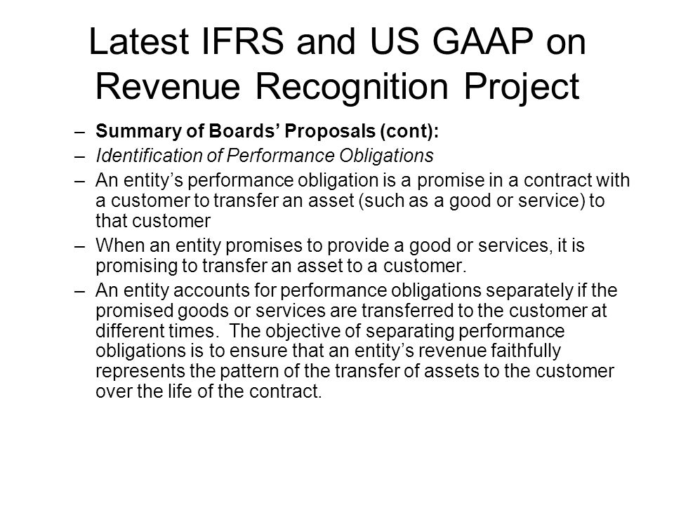 Latest IFRS and US GAAP on Revenue Recognition Project –Summary of Boards Proposals (cont): –Identification of Performance Obligations –An entitys performance obligation is a promise in a contract with a customer to transfer an asset (such as a good or service) to that customer –When an entity promises to provide a good or services, it is promising to transfer an asset to a customer.