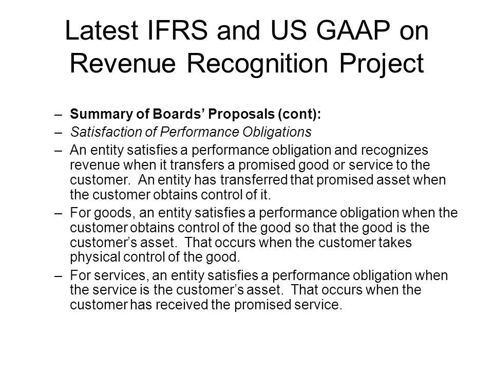 Latest IFRS and US GAAP on Revenue Recognition Project –Summary of Boards Proposals (cont): –Satisfaction of Performance Obligations –An entity satisfies a performance obligation and recognizes revenue when it transfers a promised good or service to the customer.