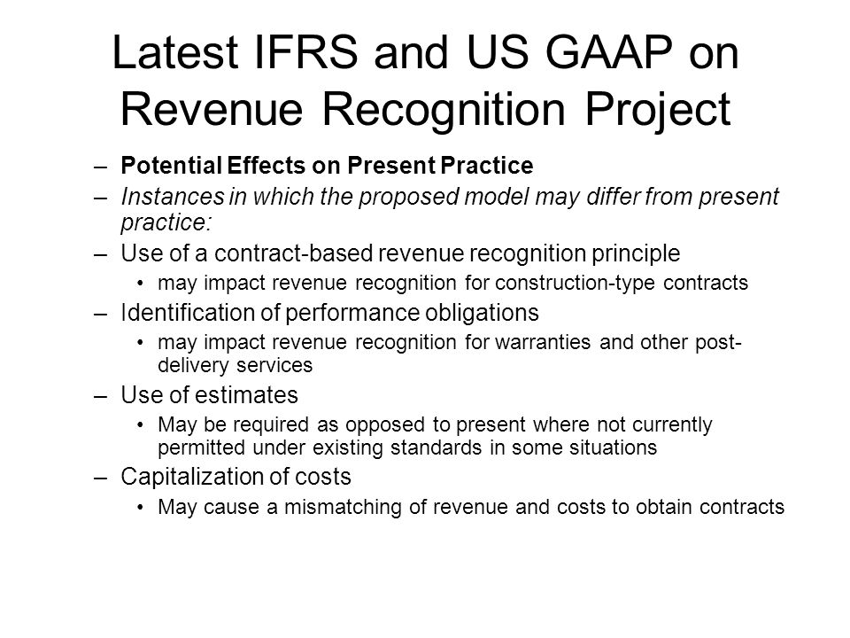 Latest IFRS and US GAAP on Revenue Recognition Project –Potential Effects on Present Practice –Instances in which the proposed model may differ from present practice: –Use of a contract-based revenue recognition principle may impact revenue recognition for construction-type contracts –Identification of performance obligations may impact revenue recognition for warranties and other post- delivery services –Use of estimates May be required as opposed to present where not currently permitted under existing standards in some situations –Capitalization of costs May cause a mismatching of revenue and costs to obtain contracts
