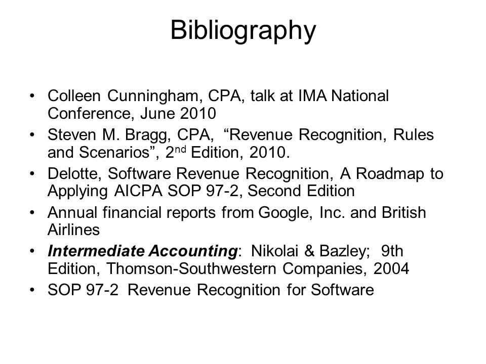 Bibliography Colleen Cunningham, CPA, talk at IMA National Conference, June 2010 Steven M. Bragg, CPA, Revenue Recognition, Rules and Scenarios, 2 nd