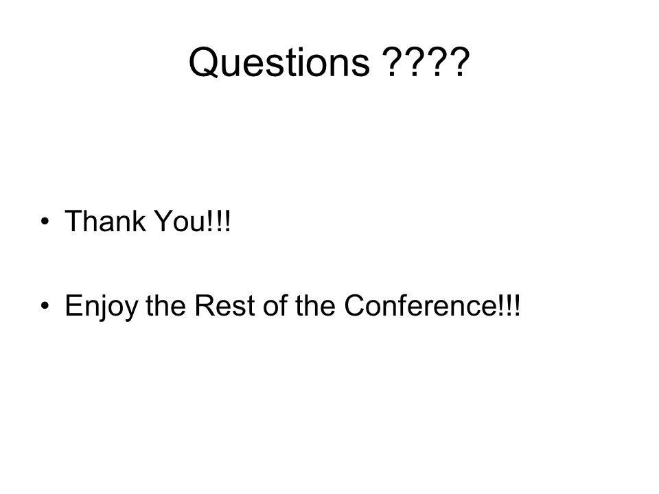 Questions ???? Thank You!!! Enjoy the Rest of the Conference!!!