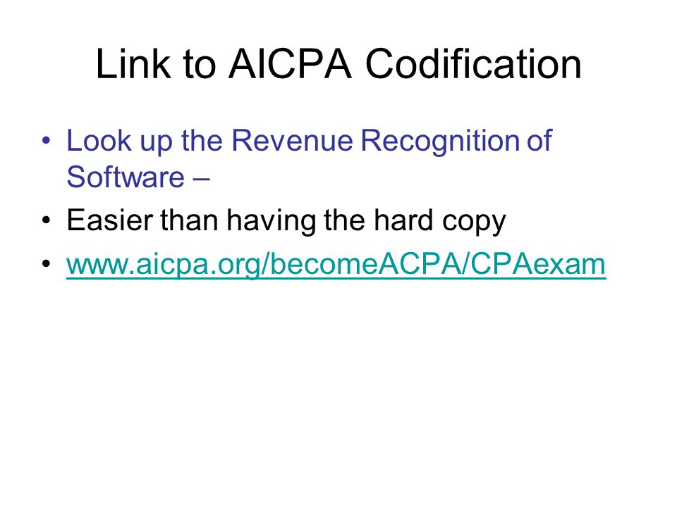 Link to AICPA Codification Look up the Revenue Recognition of Software – Easier than having the hard copy www.aicpa.org/becomeACPA/CPAexam