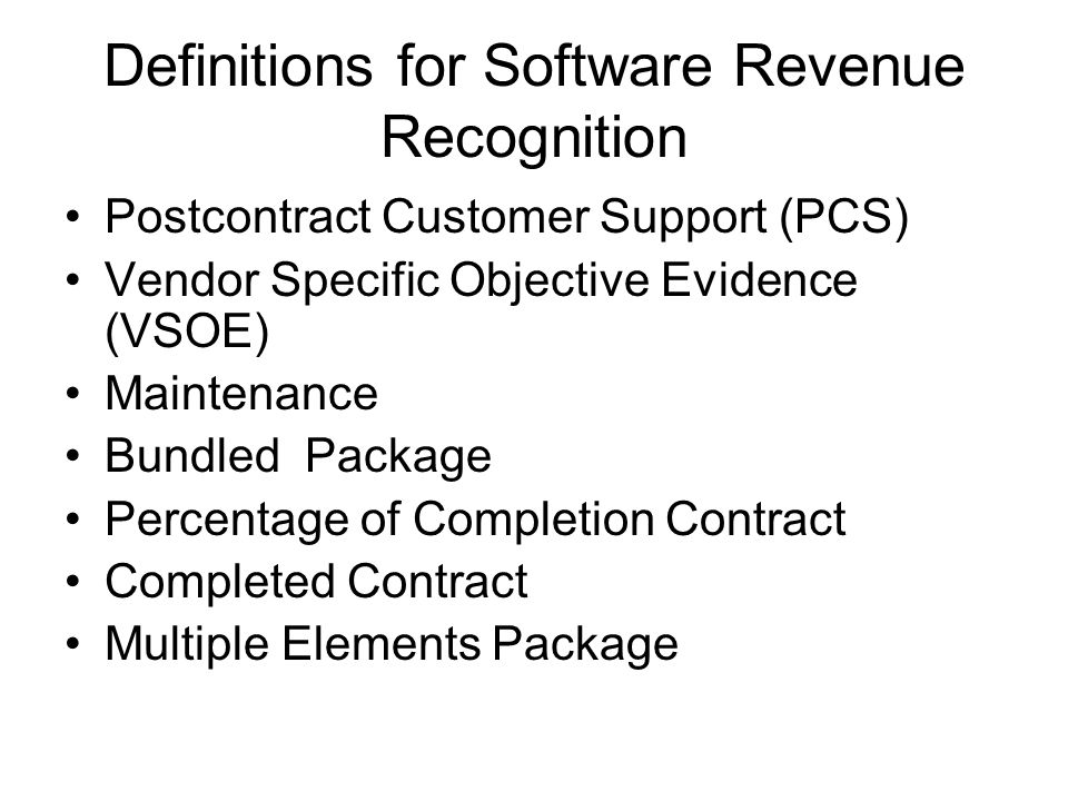 Definitions for Software Revenue Recognition Postcontract Customer Support (PCS) Vendor Specific Objective Evidence (VSOE) Maintenance Bundled Package Percentage of Completion Contract Completed Contract Multiple Elements Package