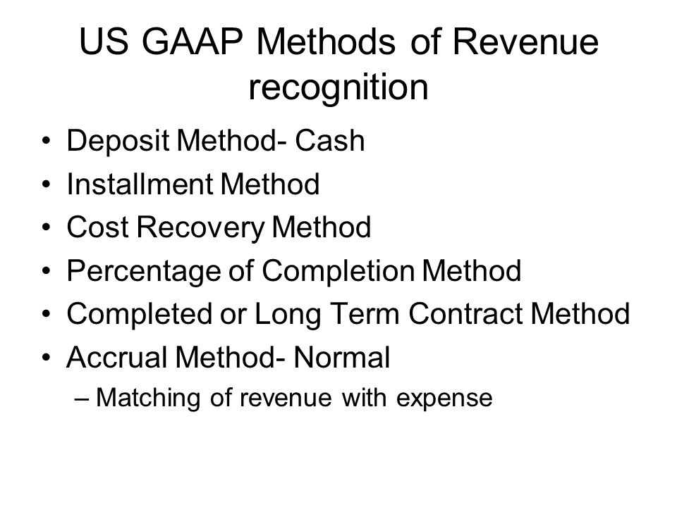 US GAAP Methods of Revenue recognition Deposit Method- Cash Installment Method Cost Recovery Method Percentage of Completion Method Completed or Long Term Contract Method Accrual Method- Normal –Matching of revenue with expense