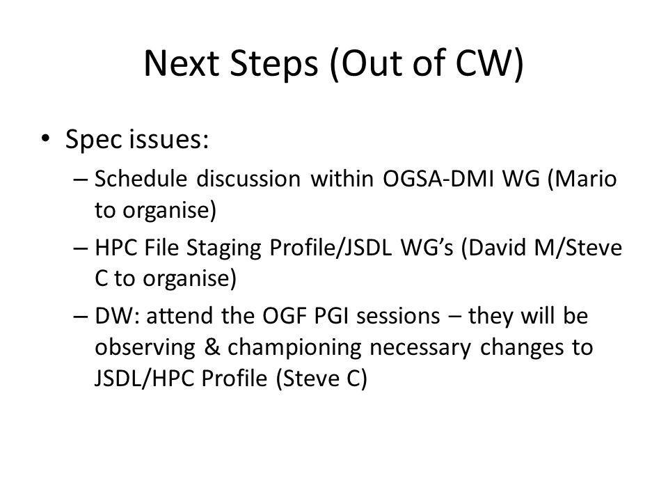 Next Steps (Out of CW) Spec issues: – Schedule discussion within OGSA-DMI WG (Mario to organise) – HPC File Staging Profile/JSDL WGs (David M/Steve C