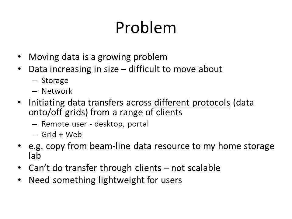 Problem Moving data is a growing problem Data increasing in size – difficult to move about – Storage – Network Initiating data transfers across differ