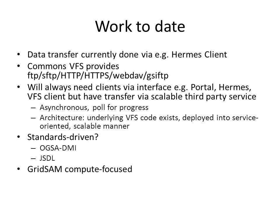 Work to date Data transfer currently done via e.g. Hermes Client Commons VFS provides ftp/sftp/HTTP/HTTPS/webdav/gsiftp Will always need clients via i