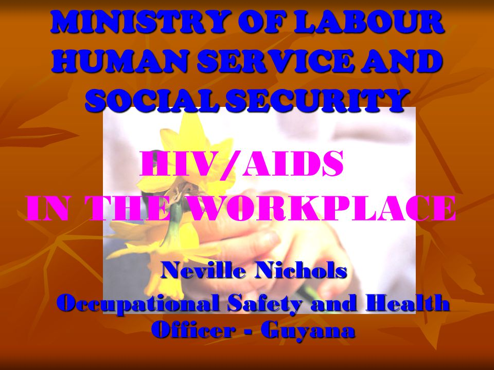 MINISTRY OF LABOUR HUMAN SERVICE AND SOCIAL SECURITY Neville Nichols Occupational Safety and Health Officer - Guyana HIV/AIDS IN THE WORKPLACE