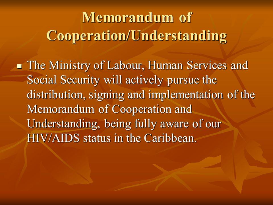 Memorandum of Cooperation/Understanding The Ministry of Labour, Human Services and Social Security will actively pursue the distribution, signing and implementation of the Memorandum of Cooperation and Understanding, being fully aware of our HIV/AIDS status in the Caribbean.