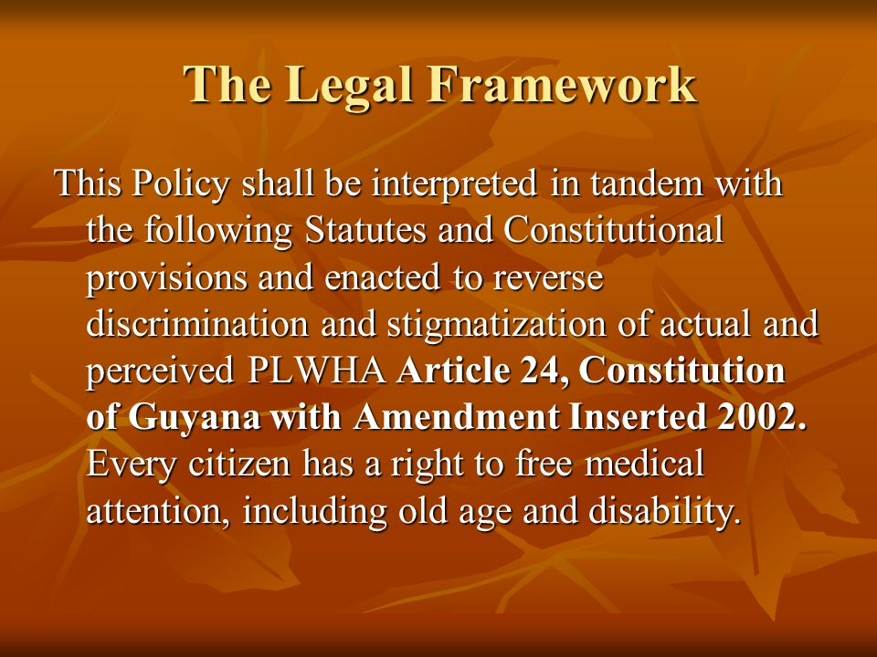 The Legal Framework This Policy shall be interpreted in tandem with the following Statutes and Constitutional provisions and enacted to reverse discrimination and stigmatization of actual and perceived PLWHA Article 24, Constitution of Guyana with Amendment Inserted 2002.